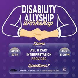 "Image Description:  Purple background with hands in the ASL sign for 'allyship' (one hand clasped over the over). Text reads: ""Disability Allyship Workshop. April 27th 4-5pm. CART and ASL interpretation provided. Questions? Contact Christine Lew at asuwsdc1@uw.edu."""